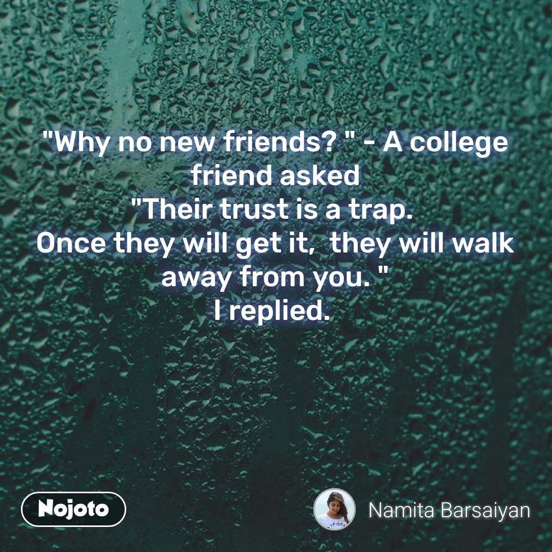 """Why no new friends? "" - A college friend asked ""Their trust is a trap.  Once they will get it,  they will walk away from you. "" I replied.  #NojotoQuote"