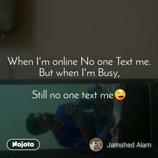 When I'm online No one Text me. But when I'm Busy,  Still no one text me😅