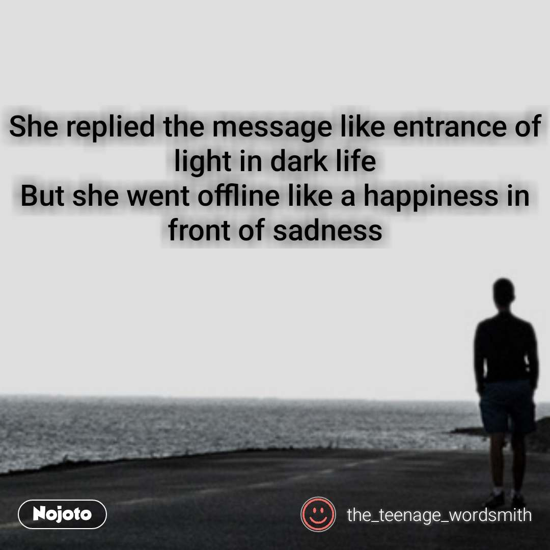 She replied the message like entrance of light in dark life But she went offline like a happiness in front of sadness