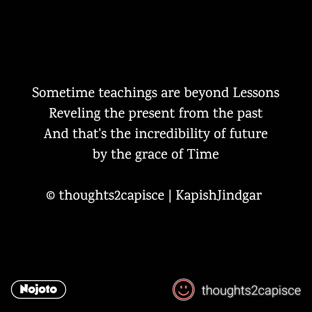 Sometime teachings are beyond Lessons Reveling the present from the past And that's the incredibility of future by the grace of Time  © thoughts2capisce | KapishJindgar