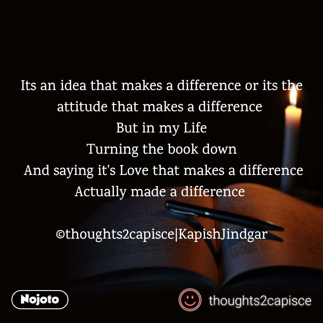 Its an idea that makes a difference or its the attitude that makes a difference  But in my Life  Turning the book down   And saying it's Love that makes a difference Actually made a difference   ©thoughts2capisce|KapishJindgar