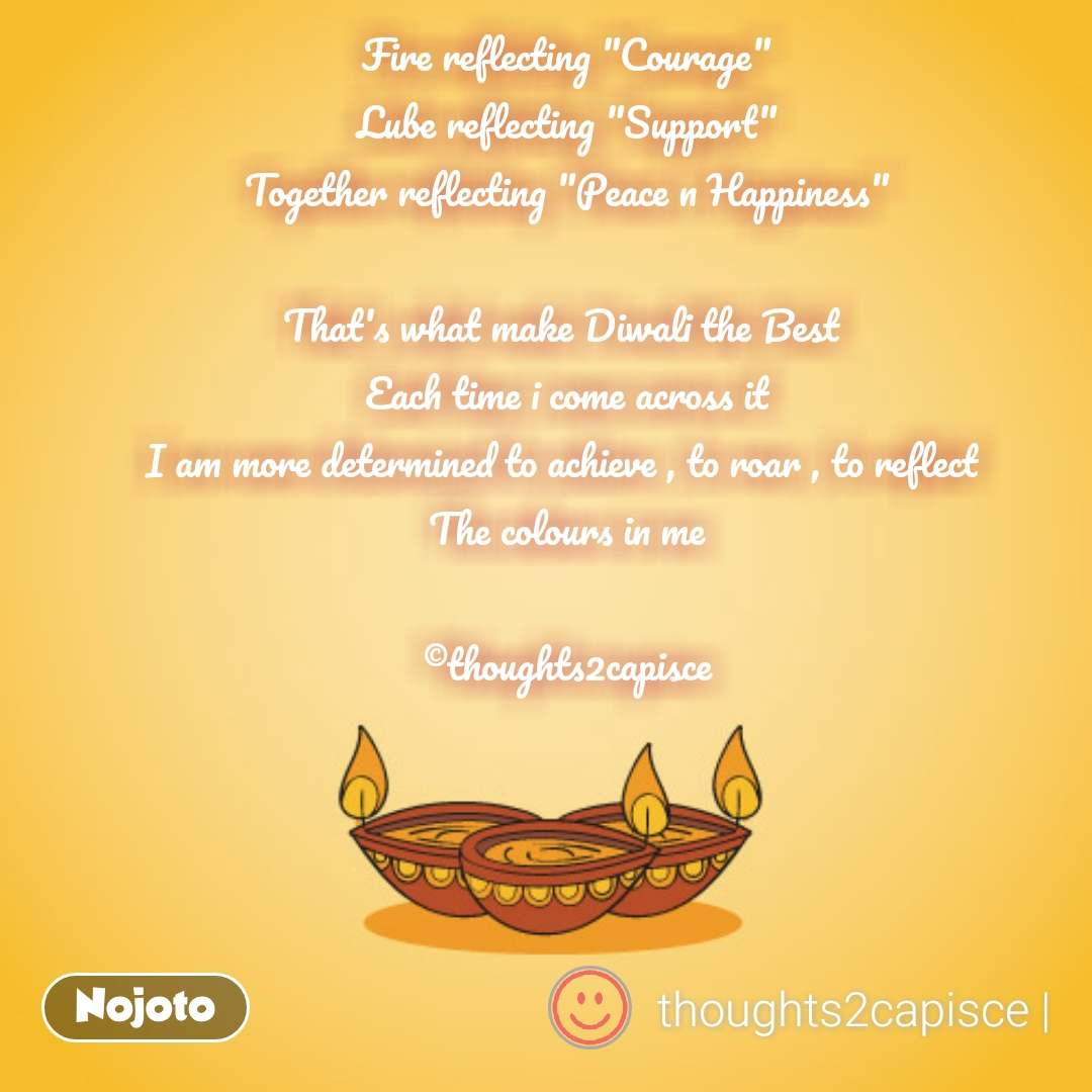 """Fire reflecting """"Courage"""" Lube reflecting """"Support"""" Together reflecting """"Peace n Happiness""""  That's what make Diwali the Best  Each time i come across it I am more determined to achieve , to roar , to reflect  The colours in me  ©thoughts2capisce #NojotoQuote"""