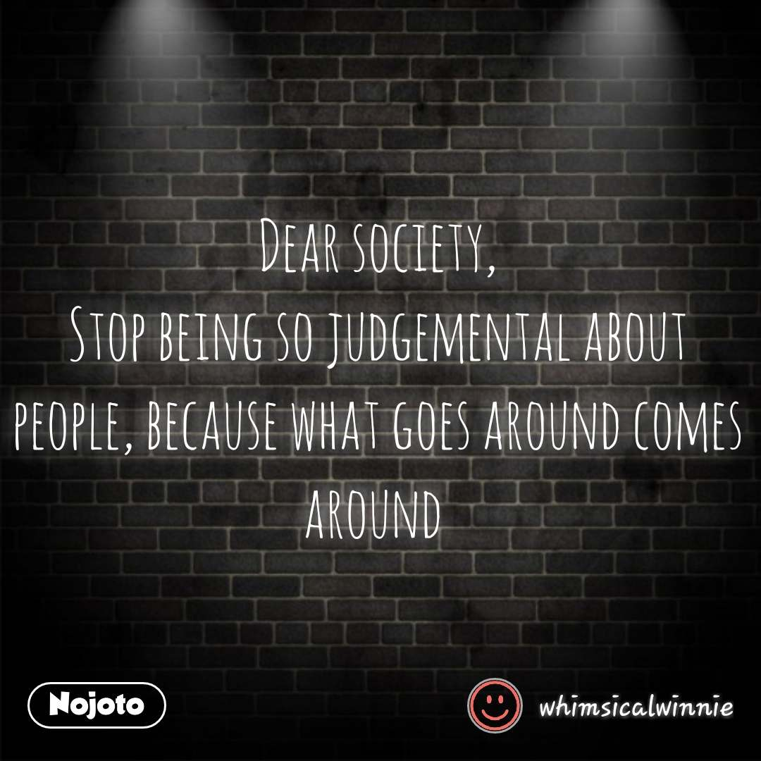 Dear Society Stop Being So Judgemental About People Because What