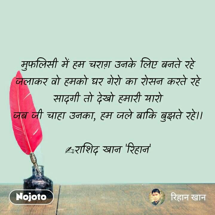 Hindi shayari quotes मुफलिसी में हम चराग़ उनके लिए बनते रहे जलाकर वो हमको घर गेरो का रोसन करते रहे सादगी तो देखो हमारी यारो जब जी चाहा उनका, हम जले बाकि बुझते रहे।।  ✍राशिद खान 'रिहान' #NojotoQuote