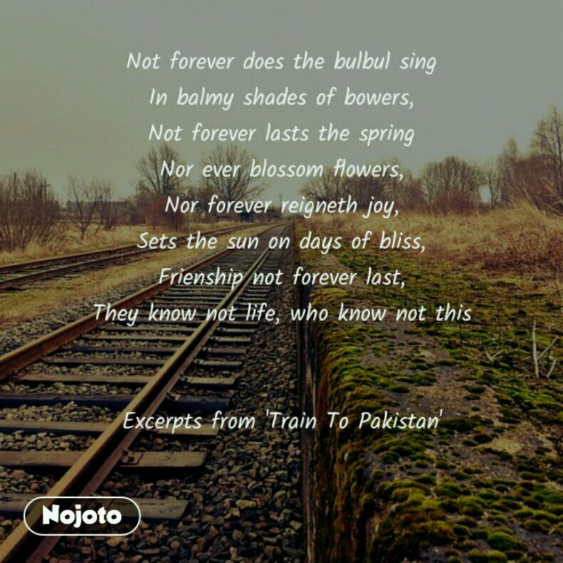 Not forever does the bulbul sing In balmy shades of bowers, Not forever lasts the spring Nor ever blossom flowers, Nor forever reigneth joy, Sets the sun on days of bliss, Frienship not forever last, They know not life, who know not this   Excerpts from 'Train To Pakistan'