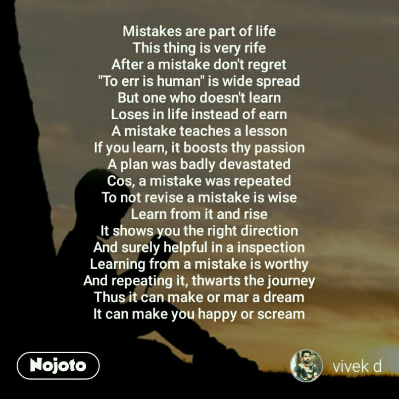 "Mistakes are part of life This thing is very rife After a mistake don't regret ""To err is human"" is wide spread But one who doesn't learn Loses in life instead of earn A mistake teaches a lesson If you learn, it boosts thy passion A plan was badly devastated Cos, a mistake was repeated To not revise a mistake is wise Learn from it and rise It shows you the right direction And surely helpful in a inspection Learning from a mistake is worthy And repeating it, thwarts the journey Thus it can make or mar a dream It can make you happy or scream"