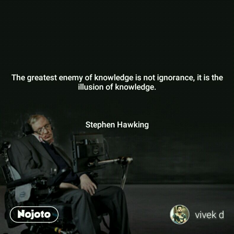 The greatest enemy of knowledge is not ignorance, it is the illusion of knowledge.    Stephen Hawking