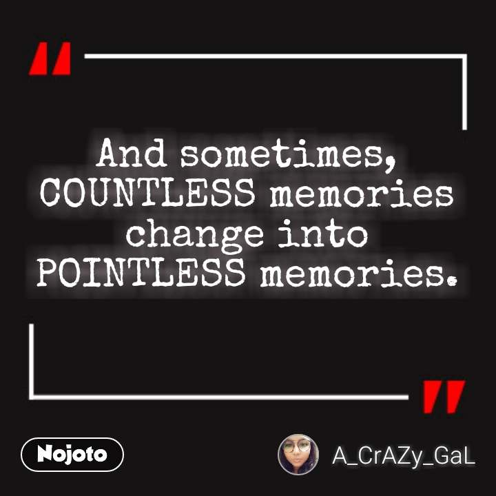 And sometimes, COUNTLESS memories change into  POINTLESS memories.
