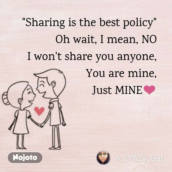 """Sharing is the best policy"" Oh wait, I mean, NO I won't share you anyone, You are mine, Just MINE❤️"