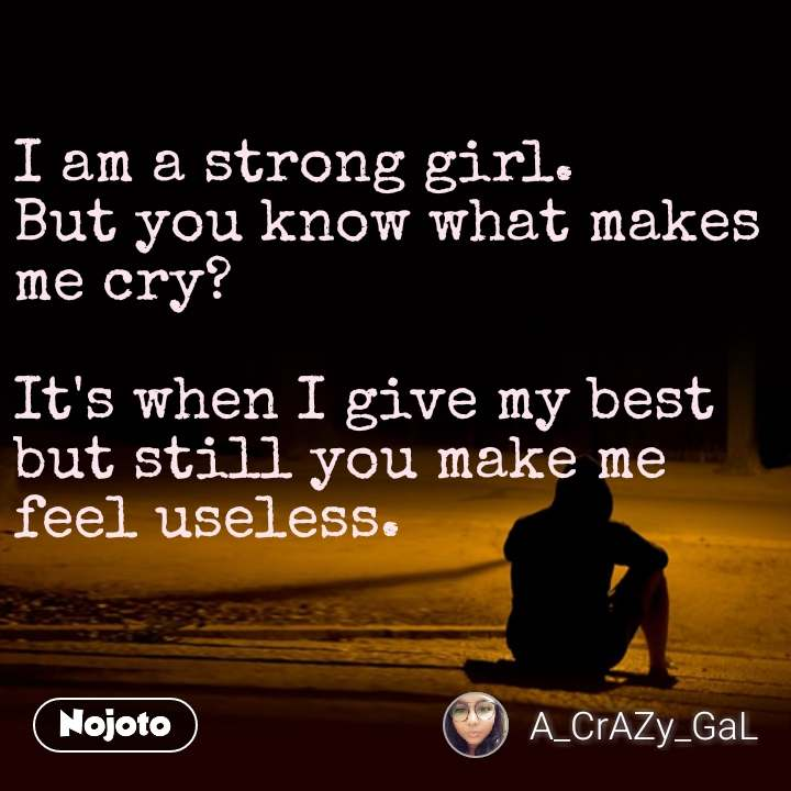 I am a strong girl. But you know what makes me cry?  It's when I give my best but still you make me feel useless.