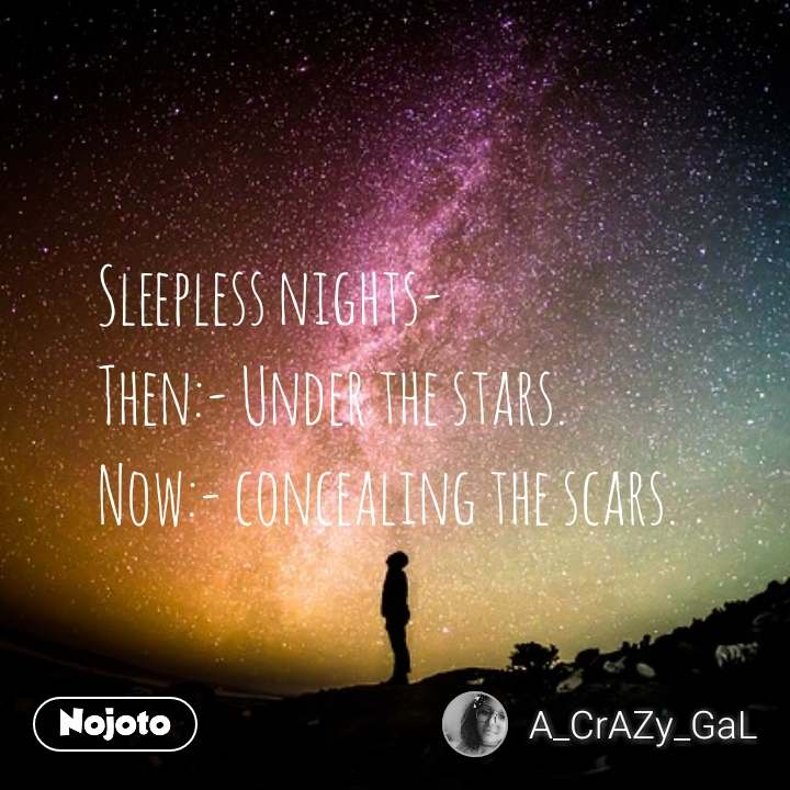 Sleepless nights- Then:- Under the stars. Now:- concealing the scars.