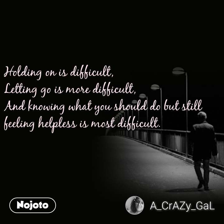 Holding on is difficult, Letting go is more difficult, And knowing what you should do but still feeling helpless is most difficult.  #NojotoQuote