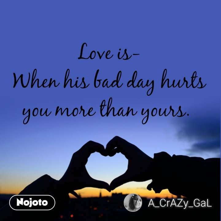 Love is- When his bad day hurts you more than yours.  #NojotoQuote