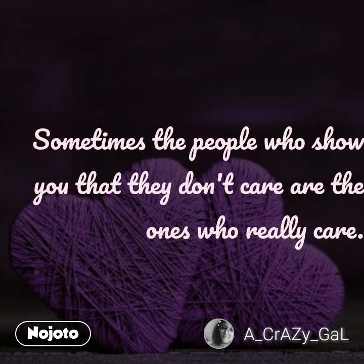 Sometimes the people who show you that they don't care are the ones who really care. #NojotoQuote