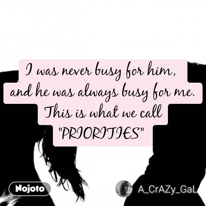 """I was never busy for him,  and he was always busy for me. This is what we call """"PRIORITIES"""""""