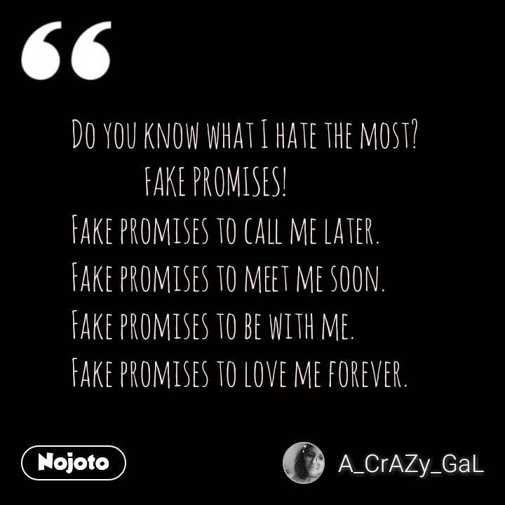 Do you know what I hate the most?              FAKE PROMISES! Fake promises to call me later. Fake promises to meet me soon. Fake promises to be with me. Fake promises to love me forever.  #NojotoQuote