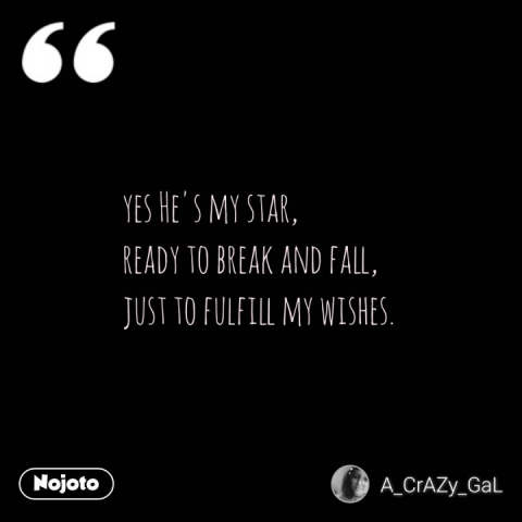 yes He's my star, ready to break and fall,  just to fulfill my wishes.