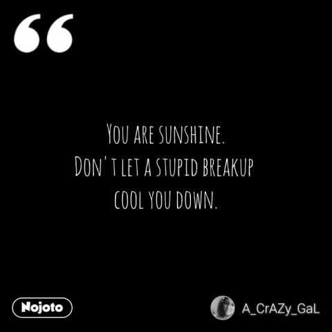 You are sunshine. Don't let a stupid breakup  cool you down.