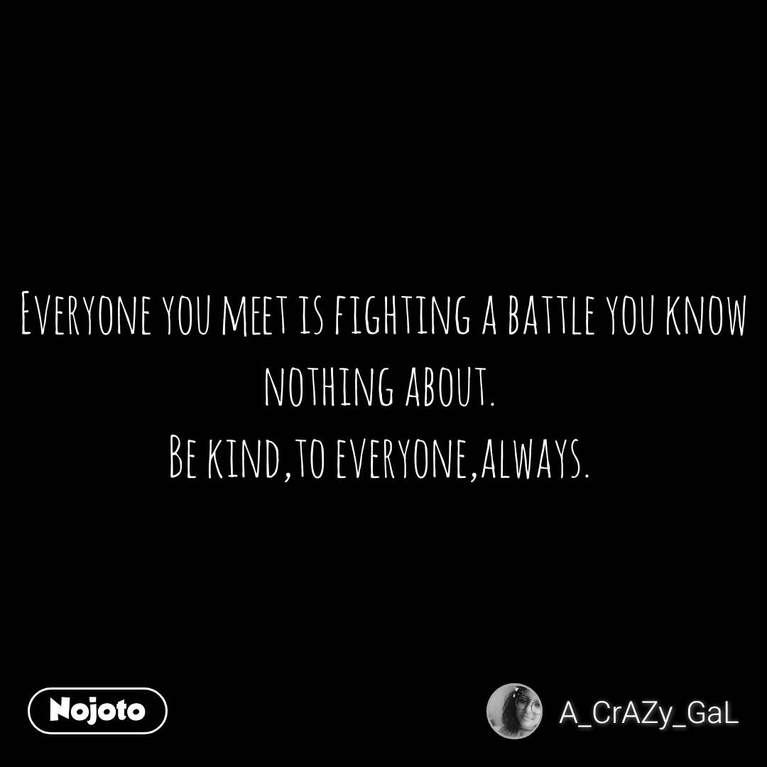 Everyone you meet is fighting a battle you know nothing about.  Be kind,to everyone,always.