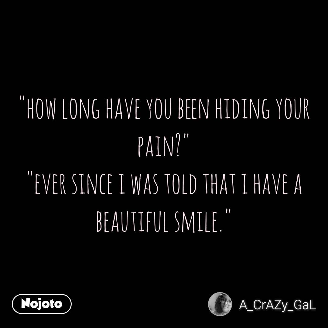 """how long have you been hiding your pain?"" ""ever since i was told that i have a beautiful smile."""