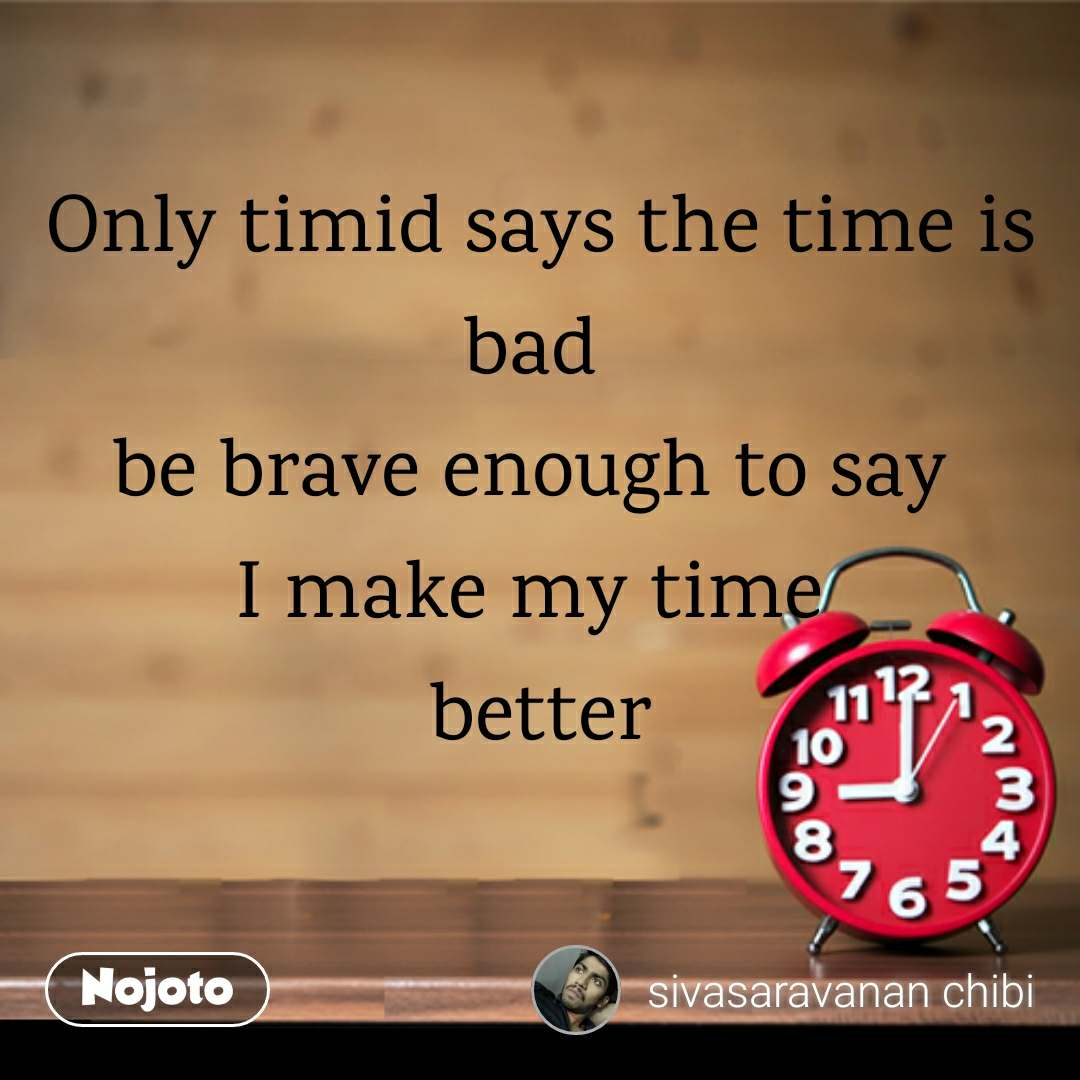 Only timid says the time is bad  be brave enough to say  I make my time  better