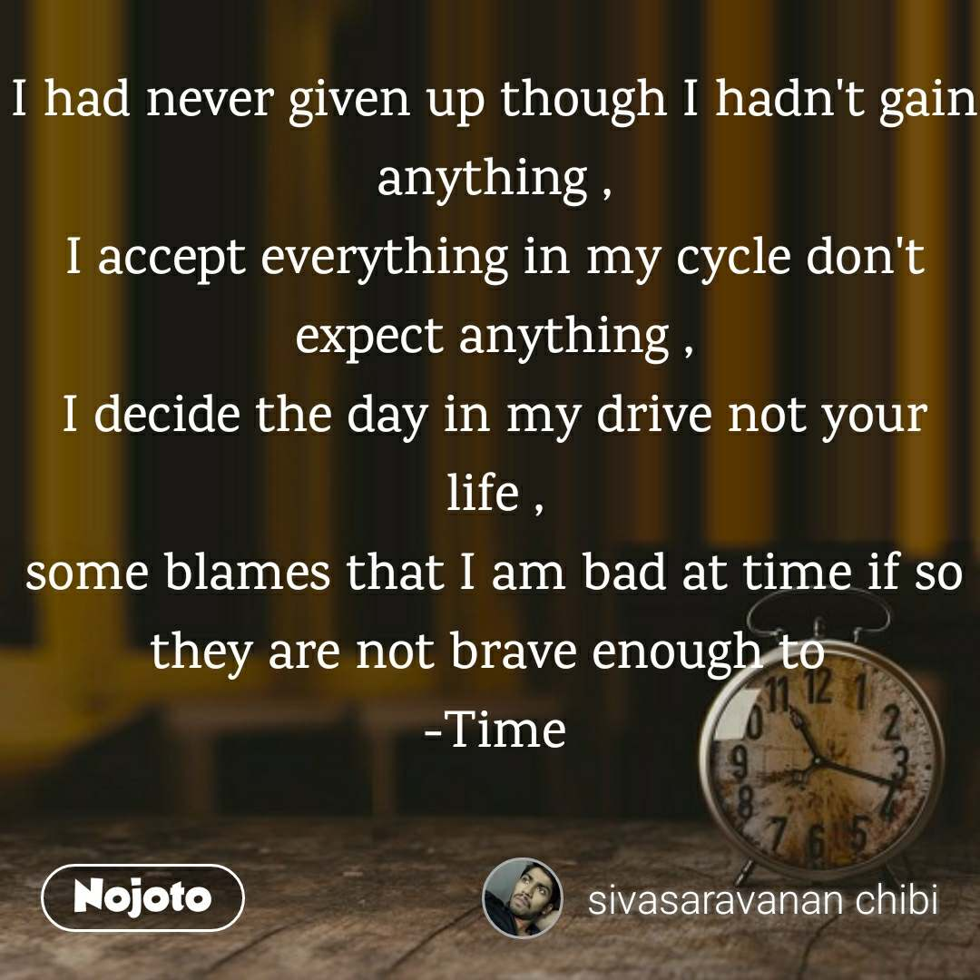 I had never given up though I hadn't gain anything , I accept everything in my cycle don't expect anything , I decide the day in my drive not your life , some blames that I am bad at time if so they are not brave enough to  -Time