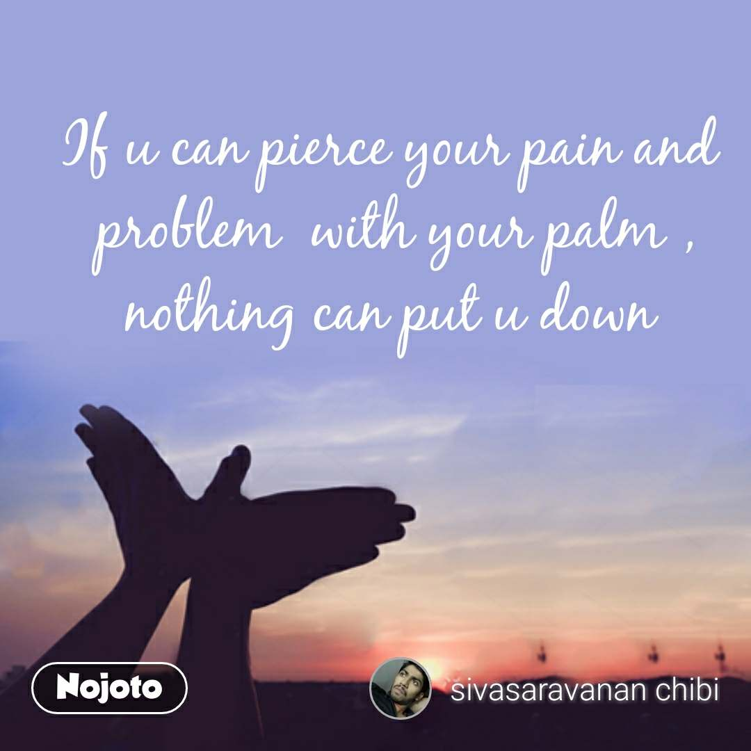 If u can pierce your pain and  problem  with your palm , nothing can put u down