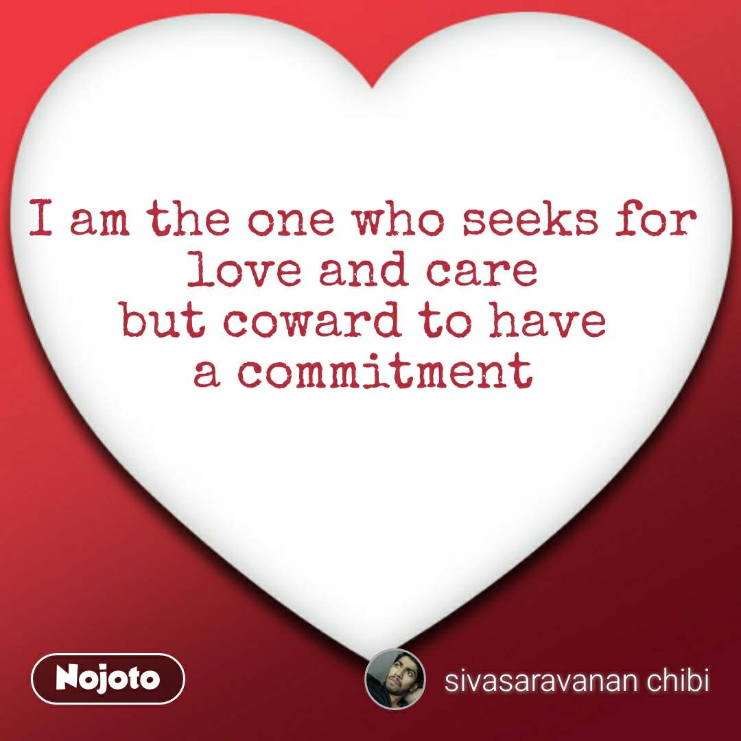 I am the one who seeks for  love and care  but coward to have  a commitment