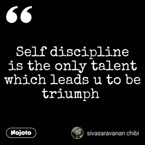 Self discipline is the only talent which leads u to be triumph