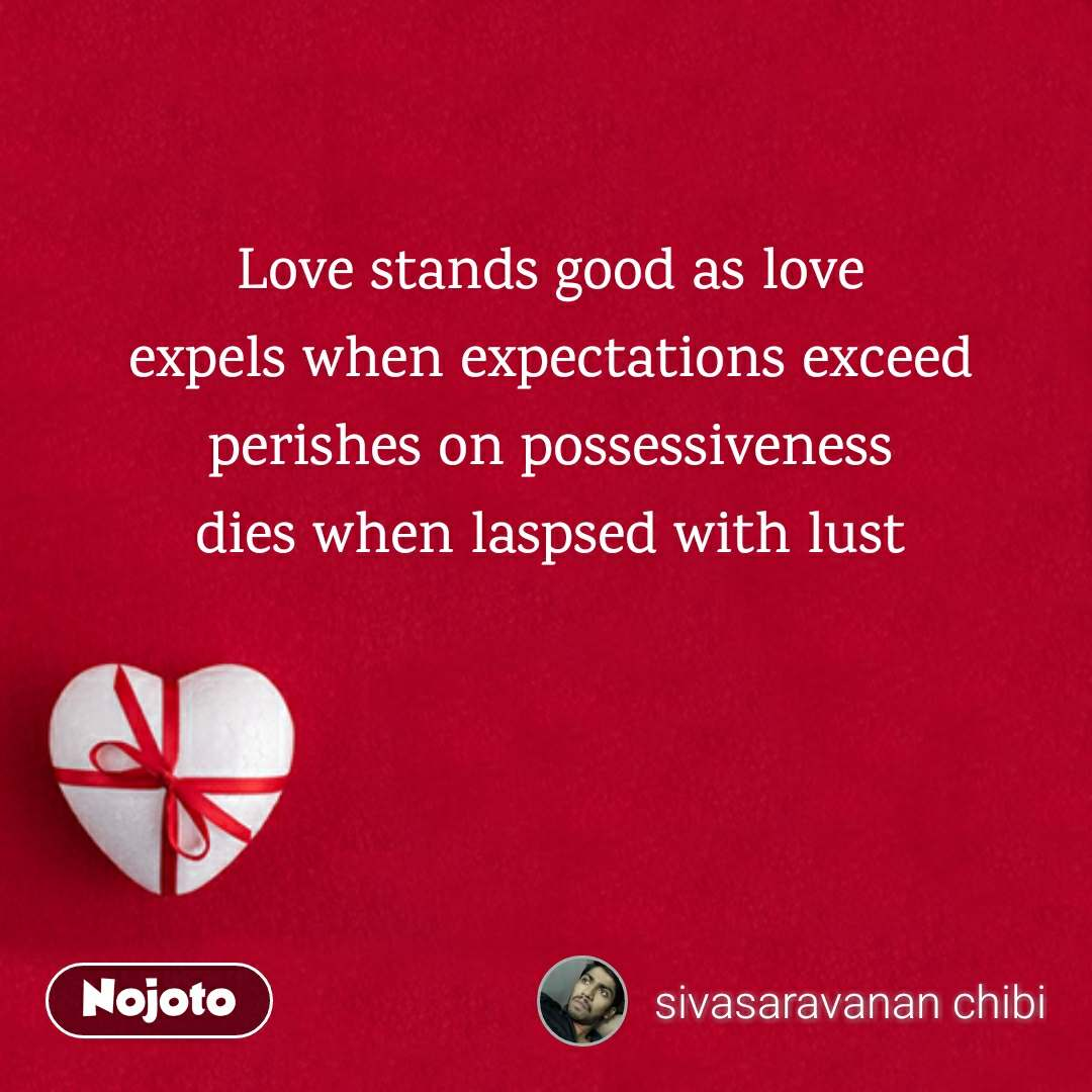 Love stands good as love expels when expectations exceed perishes on possessiveness dies when laspsed with lust