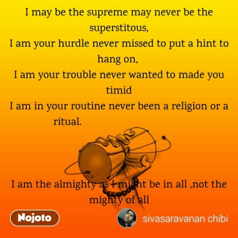 I may be the supreme may never be the superstitous, I am your hurdle never missed to put a hint to hang on,  I am your trouble never wanted to made you timid                                                                       I am in your routine never been a religion or a    ritual.                                                                                                                                                  I am the almighty as I might be in all ,not the mighty of all