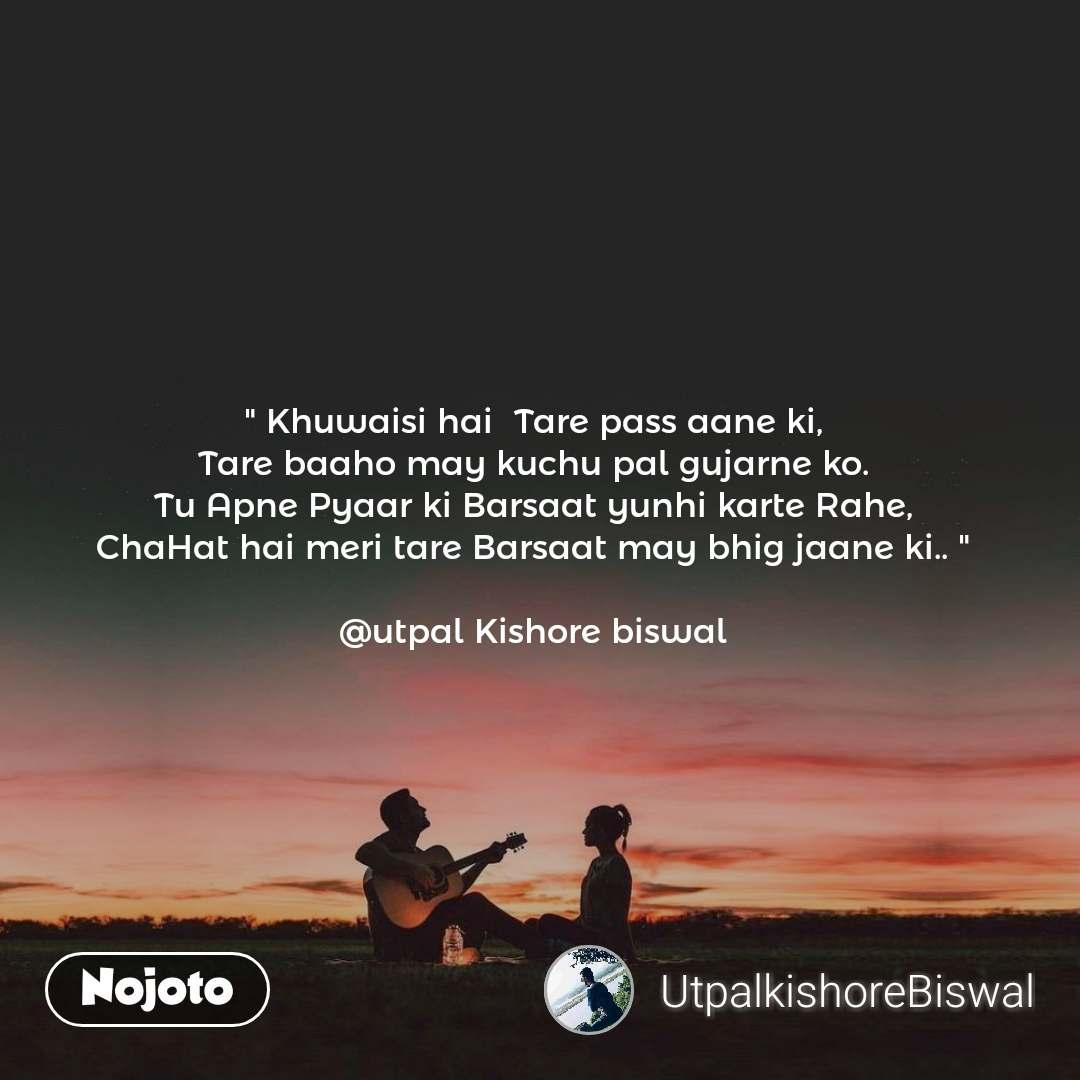 """"""" Khuwaisi hai  Tare pass aane ki, Tare baaho may kuchu pal gujarne ko. Tu Apne Pyaar ki Barsaat yunhi karte Rahe, ChaHat hai meri tare Barsaat may bhig jaane ki.. """"  @utpal Kishore biswal"""