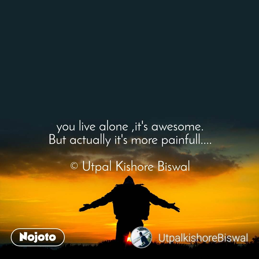 you live alone ,it's awesome. But actually it's more painfull....  © Utpal Kishore Biswal