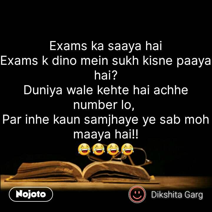 Exams ka saaya hai Exams k dino mein sukh kisne paaya hai? Duniya wale kehte hai achhe number lo,  Par inhe kaun samjhaye ye sab moh maaya hai!! 😂😂😂😂  #NojotoQuote