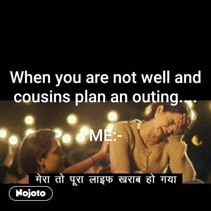 When you are not well and cousins plan an outing....  ME:- #NojotoQuote
