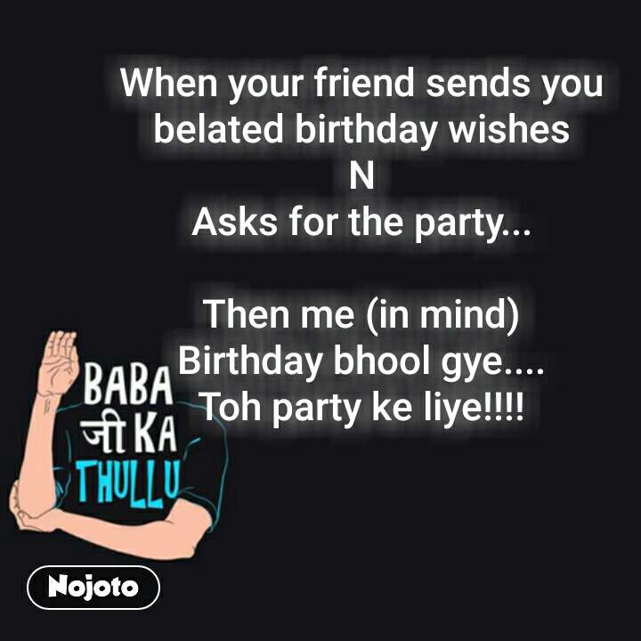Baba ji ka thullu When your friend sends you belated birthday wishes N Asks for the party...  Then me (in mind) Birthday bhool gye.... Toh party ke liye!!!!  #NojotoQuote