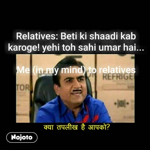 क्या तकलीफ है आपको  Relatives: Beti ki shaadi kab karoge! yehi toh sahi umar hai...  Me (in my mind) to relatives #NojotoQuote
