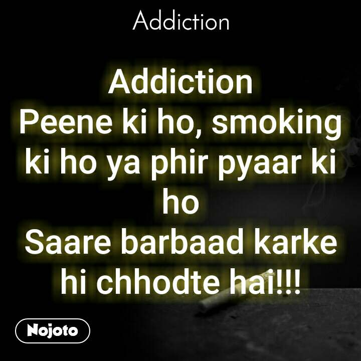 Addiction Addiction Peene ki ho, smoking ki ho ya phir pyaar ki ho Saare barbaad karke hi chhodte hai!!!