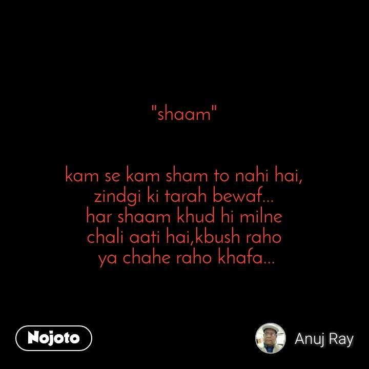 """""""shaam""""   kam se kam sham to nahi hai, zindgi ki tarah bewaf... har shaam khud hi milne chali aati hai,kbush raho  ya chahe raho khafa..."""