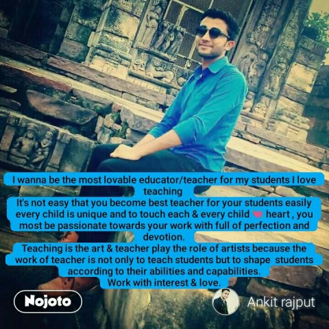 I wanna be the most lovable educator/teacher for my students I love teaching  It's not easy that you become best teacher for your students easily  every child is unique and to touch each & every child 💓 heart , you most be passionate towards your work with full of perfection and devotion. Teaching is the art & teacher play the role of artists because the work of teacher is not only to teach students but to shape  students  according to their abilities and capabilities. Work with interest & love. #NojotoQuote