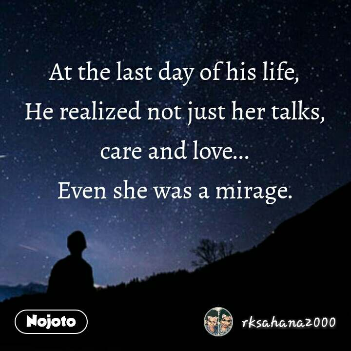 At the last day of his life, He realized not just her talks,care and love... Even she was a mirage.
