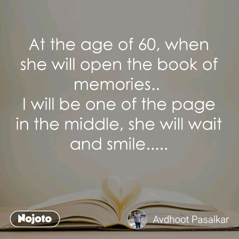 At the age of 60, when she will open the book of memories..  I will be one of the page in the middle, she will wait and smile.....