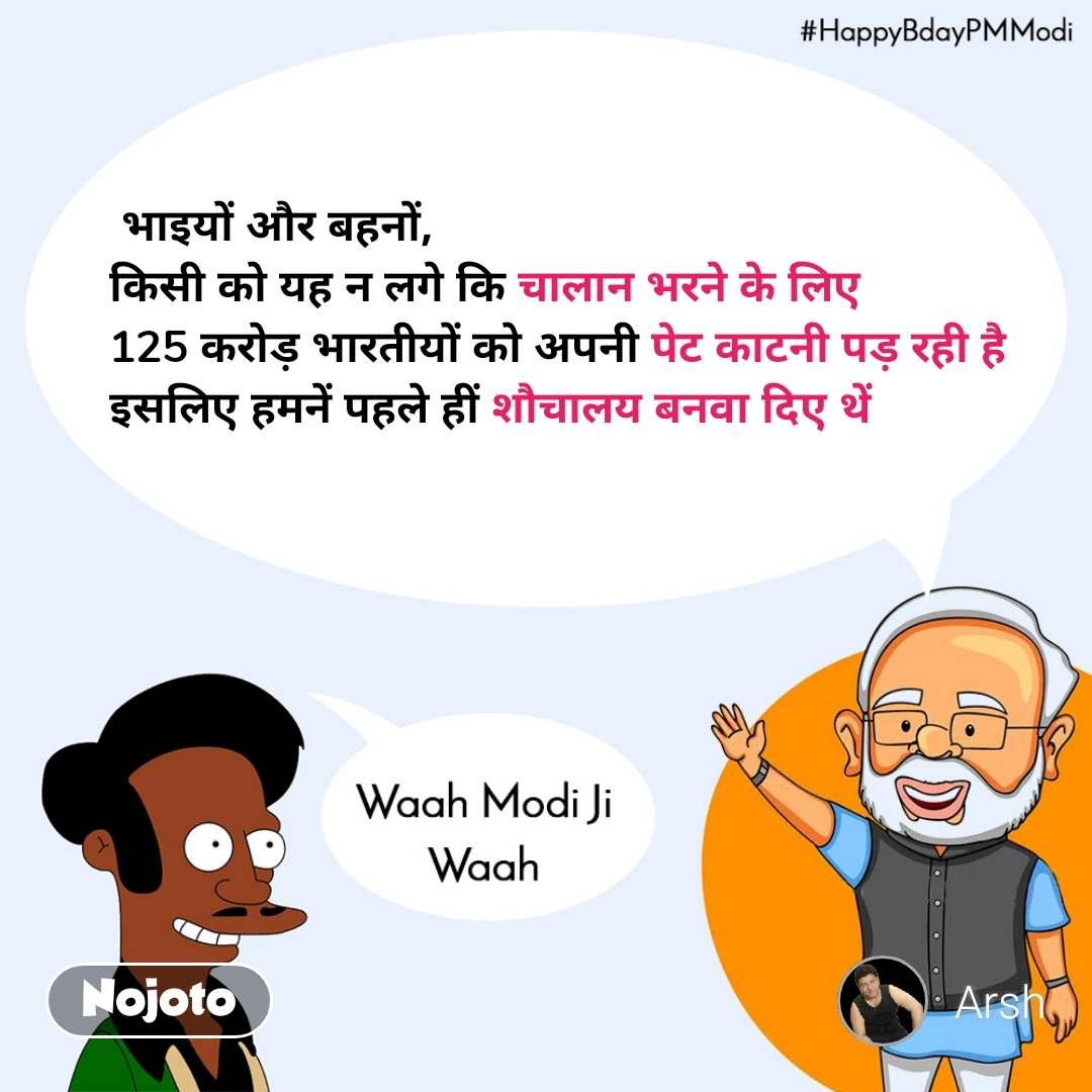 Waah modi ji waah, HappyBdayPMModi  भाइयों और बहनों, किसी को यह न लगे कि चालान भरने के लिए 125 करोड़ भारतीयों को अपनी पेट काटनी पड़ रही है इसलिए हमनें पहले हीं शौचालय बनवा दिए थें