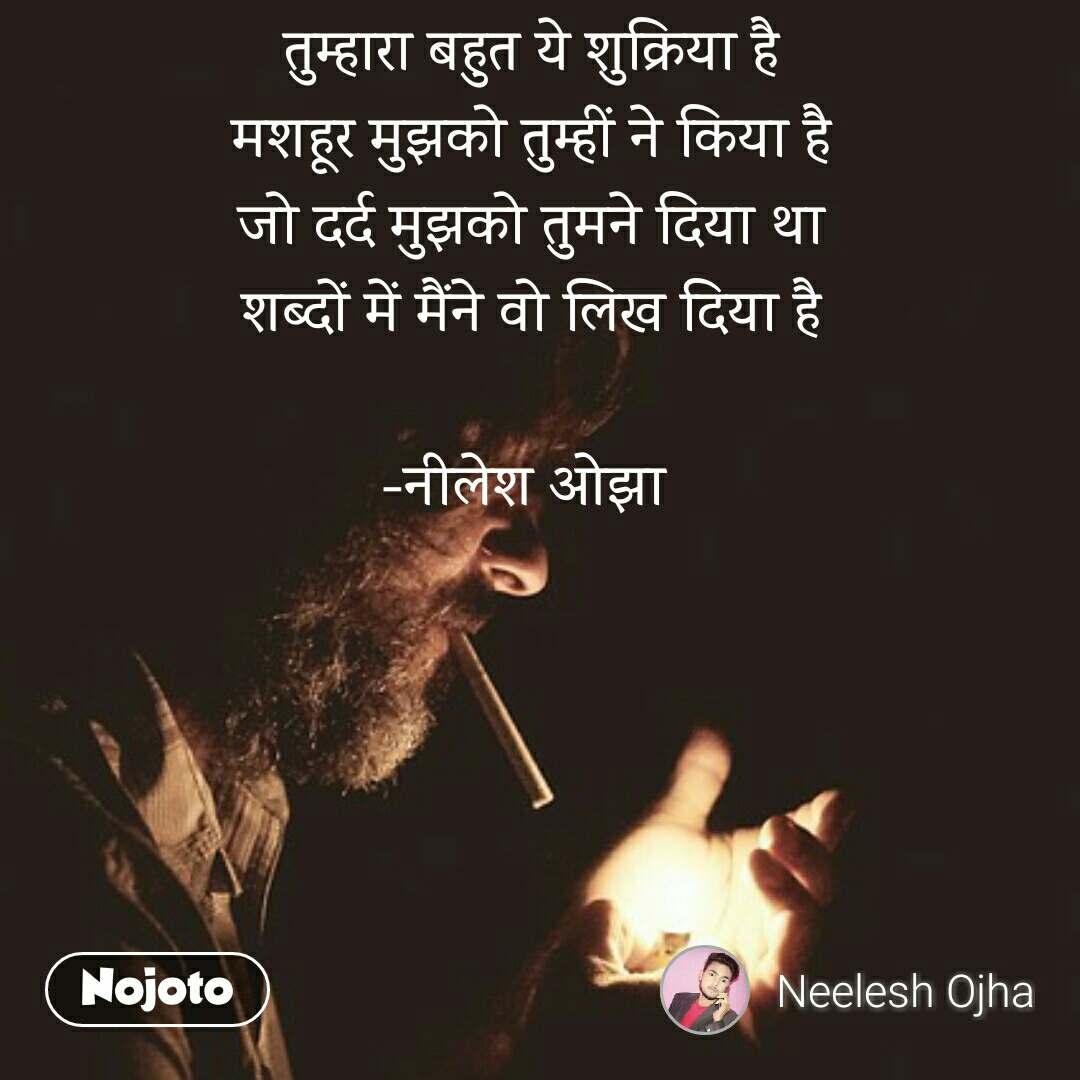 Suvichar in Hindi तुम्हारा बहुत ये शुक्रिया है मशहूर मुझको तुम्हीं ने किया है जो दर्द मुझको तुमने दिया था शब्दों में मैंने वो लिख दिया है  -नीलेश ओझा  #NojotoQuote