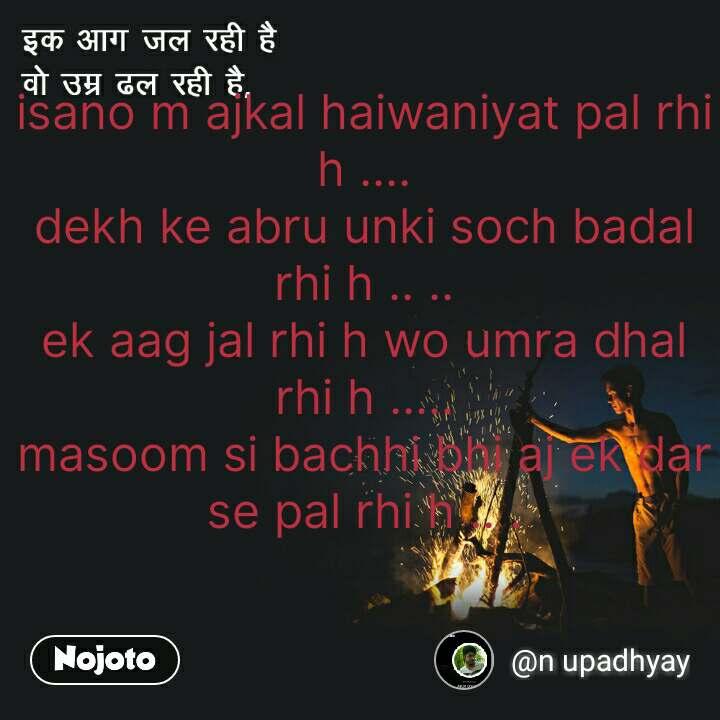 इक आग जल रही है  वो उम्र ढल रही है isano m ajkal haiwaniyat pal rhi h .... dekh ke abru unki soch badal rhi h .. .. ek aag jal rhi h wo umra dhal rhi h ..... masoom si bachhi bhi aj ek dar se pal rhi h .. . #NojotoQuote