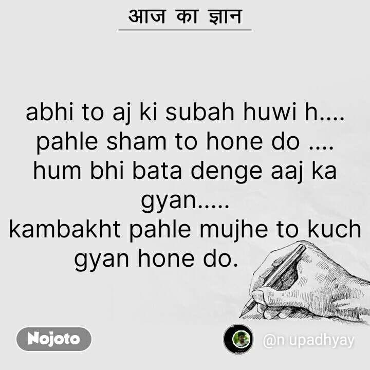 आज का ज्ञान abhi to aj ki subah huwi h.... pahle sham to hone do .... hum bhi bata denge aaj ka gyan..... kambakht pahle mujhe to kuch gyan hone do.         #NojotoQuote