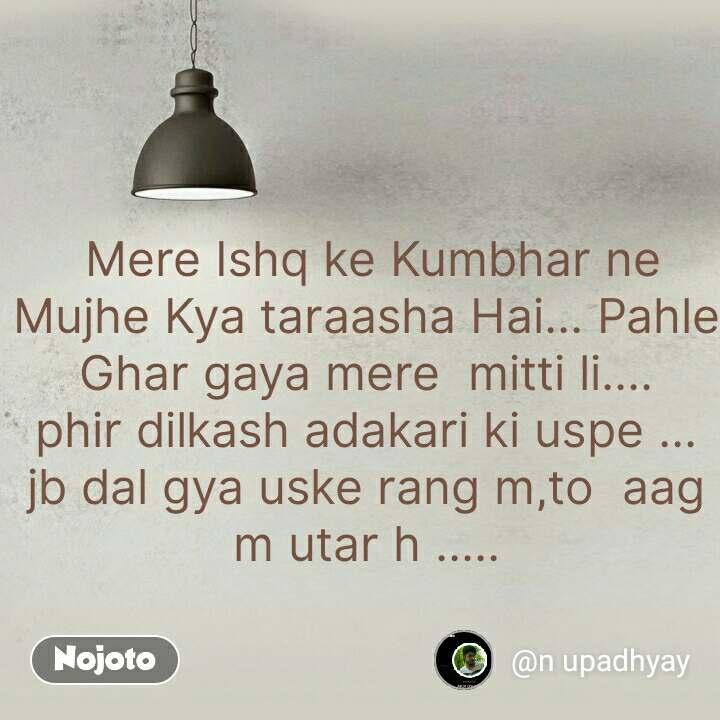 Mere Ishq ke Kumbhar ne Mujhe Kya taraasha Hai... Pahle  Ghar gaya mere  mitti li.... phir dilkash adakari ki uspe ... jb dal gya uske rang m,to  aag m utar h .....   #NojotoQuote