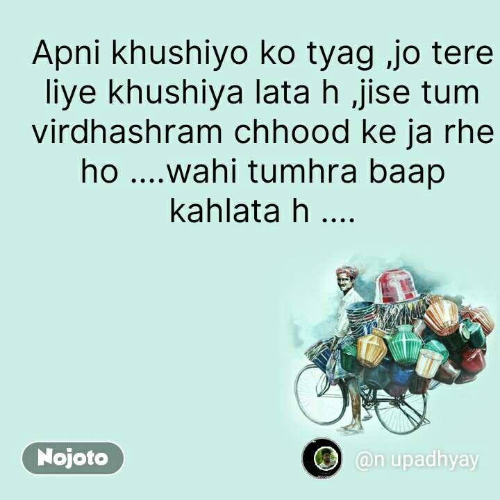 Apni khushiyo ko tyag ,jo tere liye khushiya lata h ,jise tum virdhashram chhood ke ja rhe ho ....wahi tumhra baap kahlata h .... #NojotoQuote