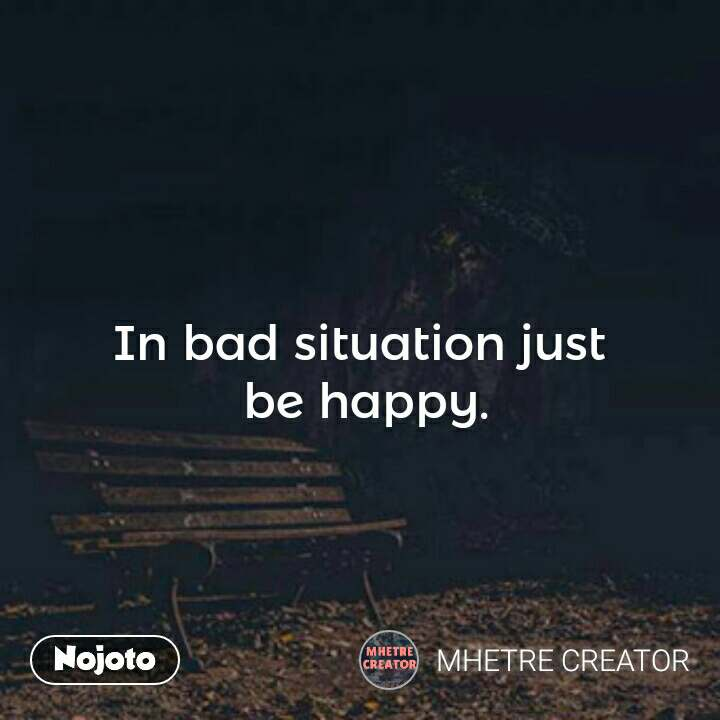 In Bad Situation Just Be Happy In Bad Situation Just Be Happy