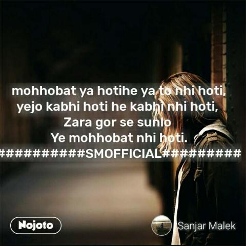 mohhobat ya hotihe ya to nhi hoti, yejo kabhi hoti he kabhi nhi hoti,  Zara gor se sunlo  Ye mohhobat nhi hoti. ##########SMOFFICIAL######### #NojotoQuote